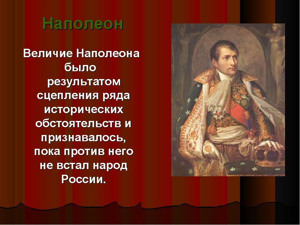 Величие Наполеона было результатом сцепления ряда исторических обстоятельств...