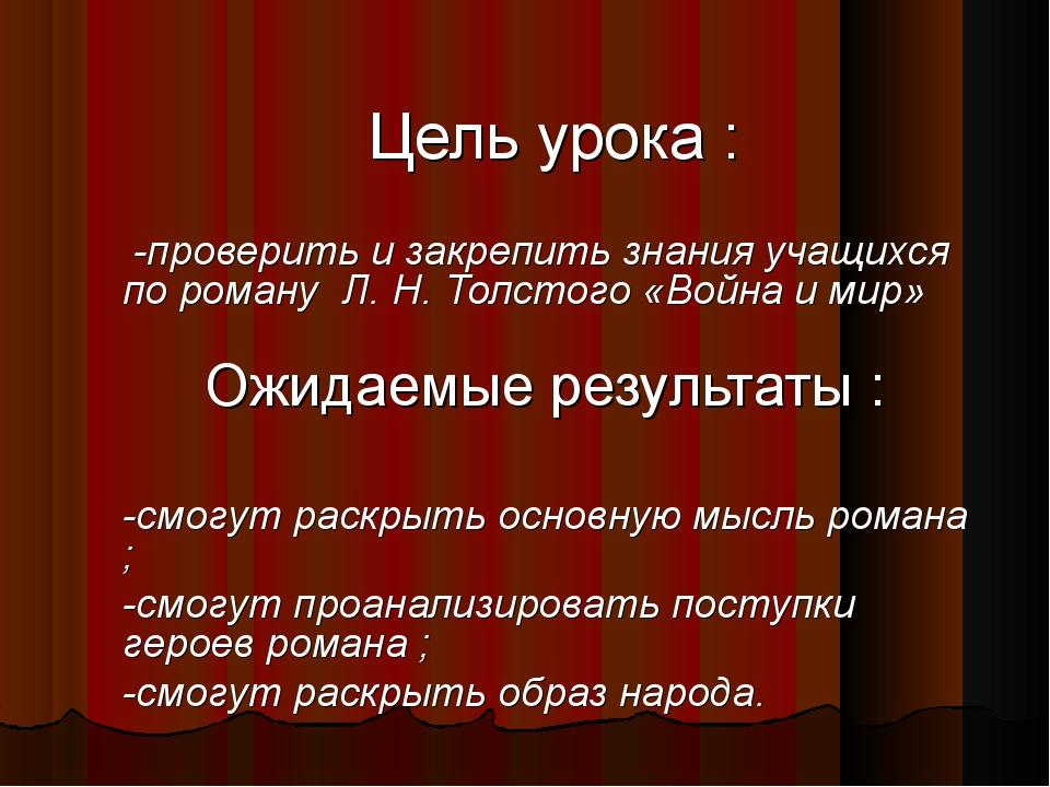 Цель урока : -проверить и закрепить знания учащихся по роману Л. Н. Толстого...