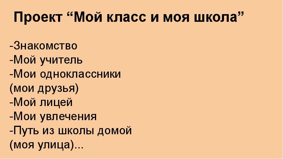 """Проект """"Мой класс и моя школа"""" -Знакомство -Мой учитель -Мои одноклассники (м..."""