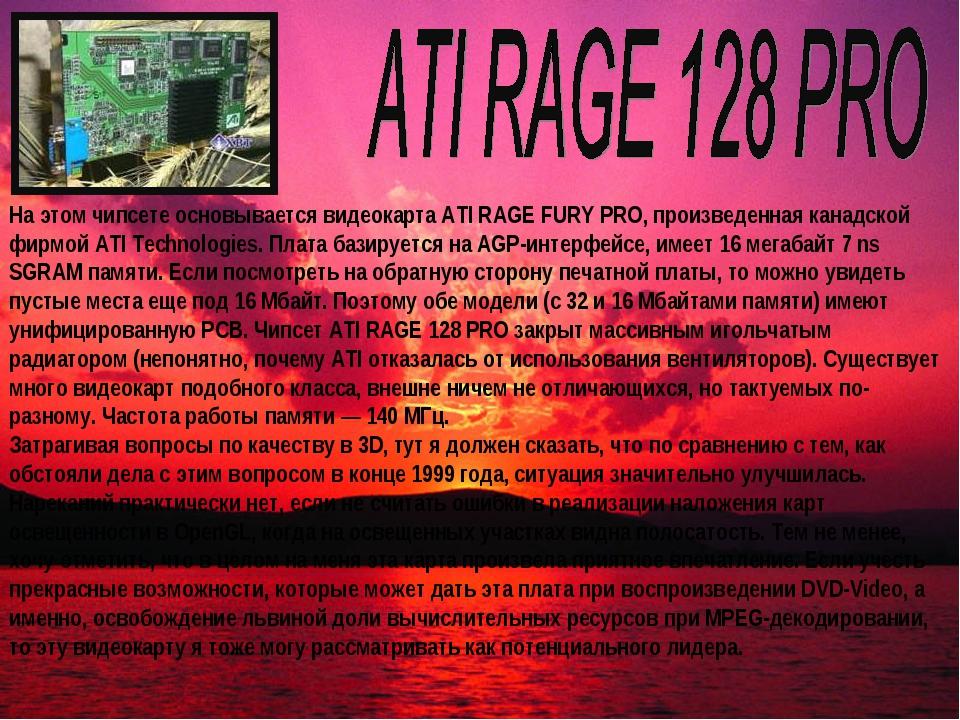 На этом чипсете основывается видеокарта ATI RAGE FURY PRO, произведенная кана...