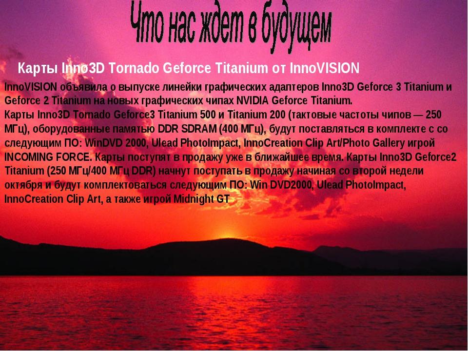 Карты Inno3D Tornado Geforce Titanium от InnoVISION InnoVISION объявила о вып...