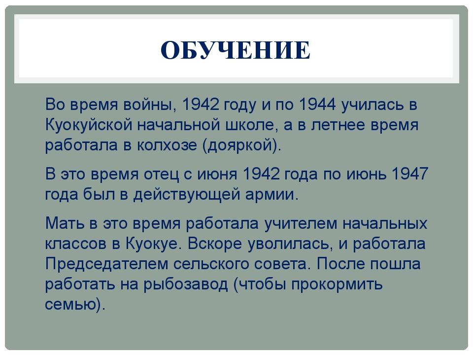 ОБУЧЕНИЕ Во время войны, 1942 году и по 1944 училась в Куокуйской начальной ш...