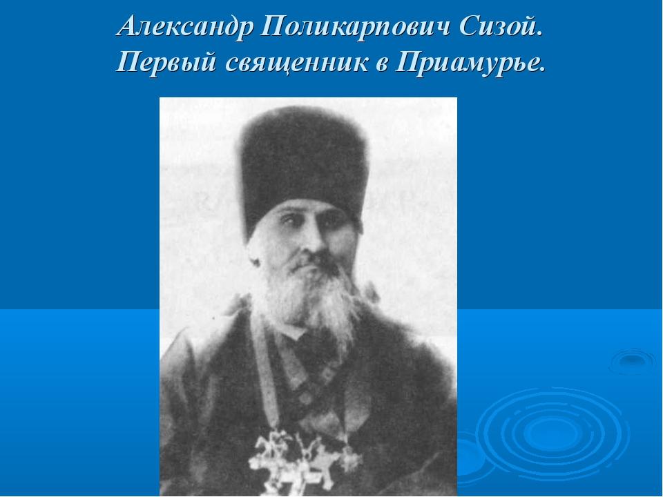 Александр Поликарпович Сизой. Первый священник в Приамурье.