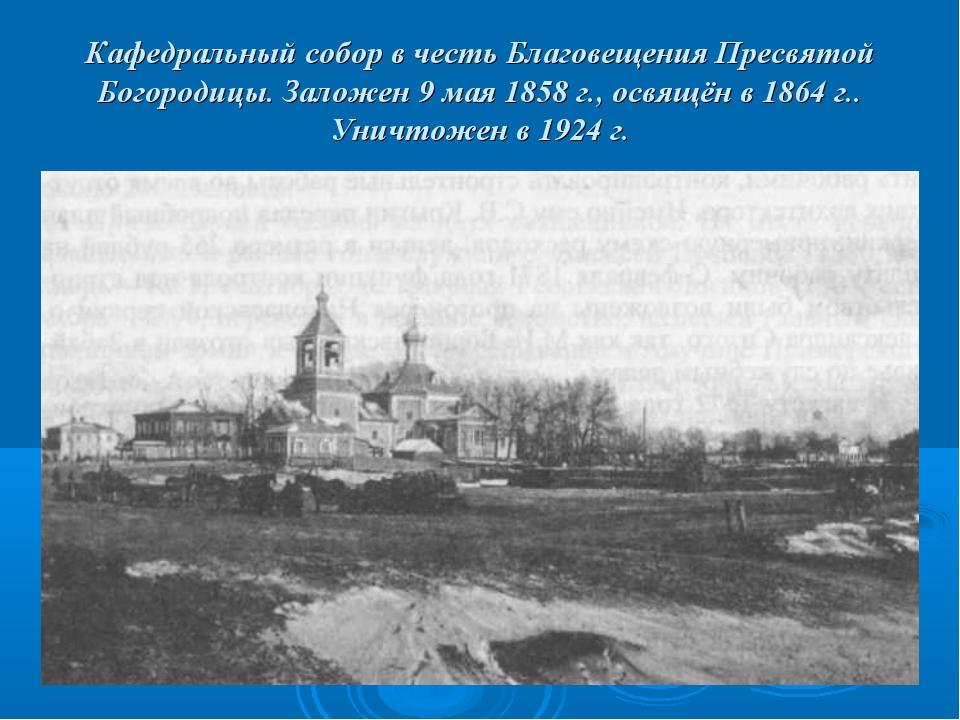 Кафедральный собор в честь Благовещения Пресвятой Богородицы. Заложен 9 мая 1...