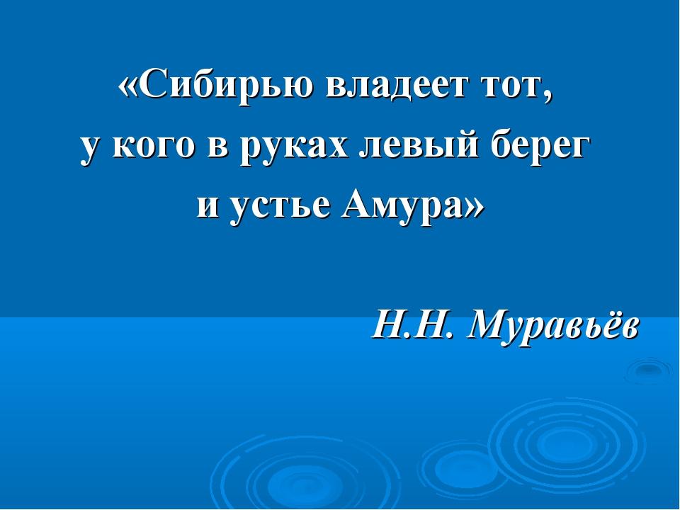 «Сибирью владеет тот, у кого в руках левый берег и устье Амура» Н.Н. Муравьёв