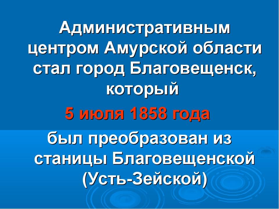 Административным центром Амурской области стал город Благовещенск, который 5...