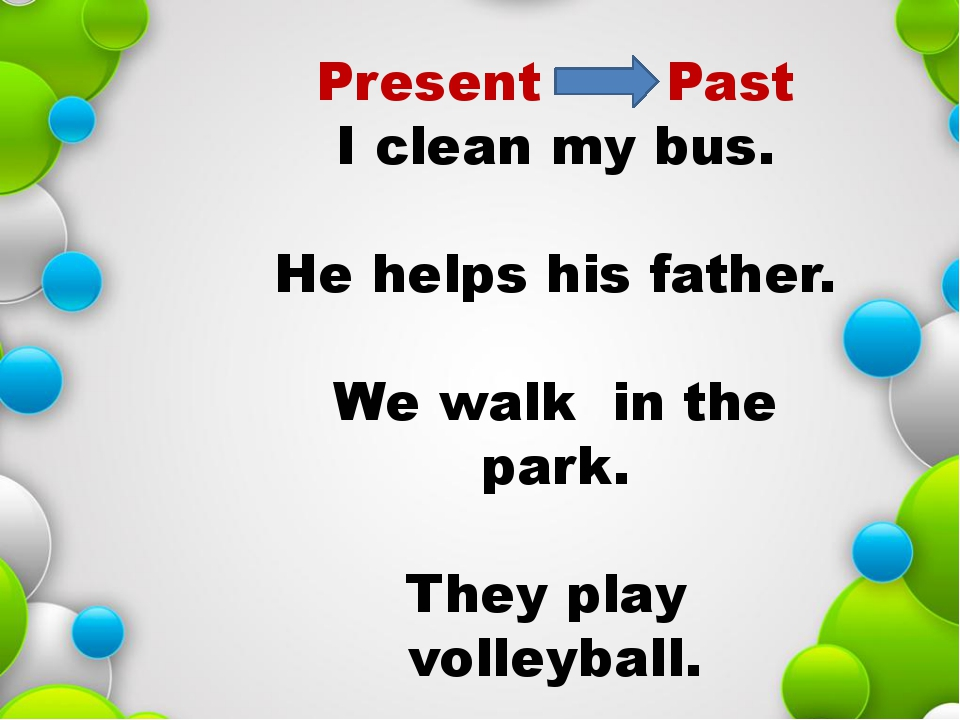 Past I cleaned my bus. He helped his father. We walked in the park. They pla...