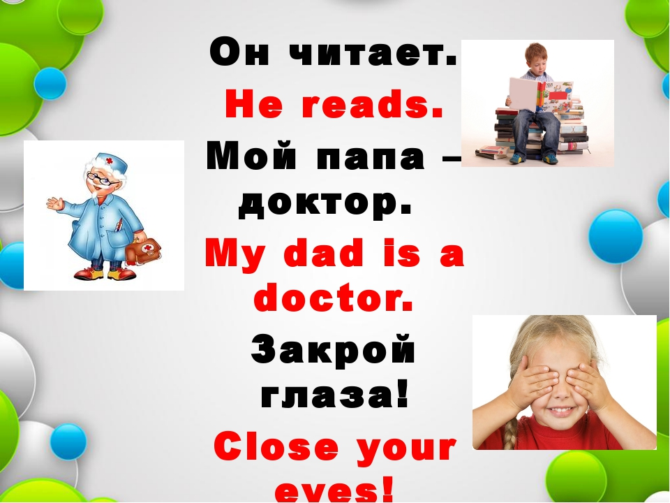 Он читает. He reads. Мой папа – доктор. My dad is a doctor. Закрой глаза! Clo...