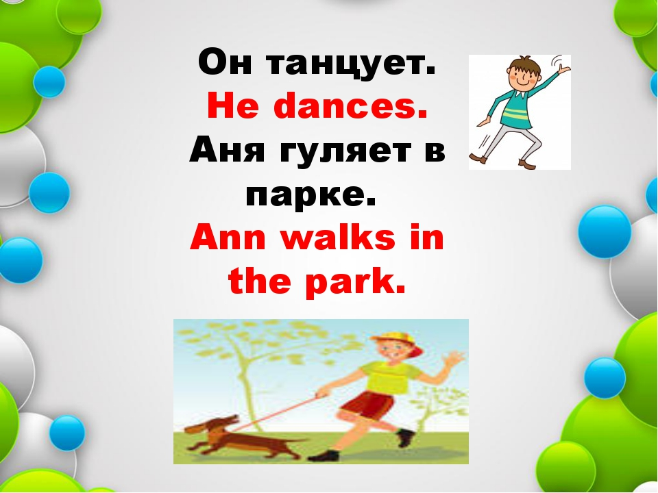 Он танцует. He dances. Аня гуляет в парке. Ann walks in the park.