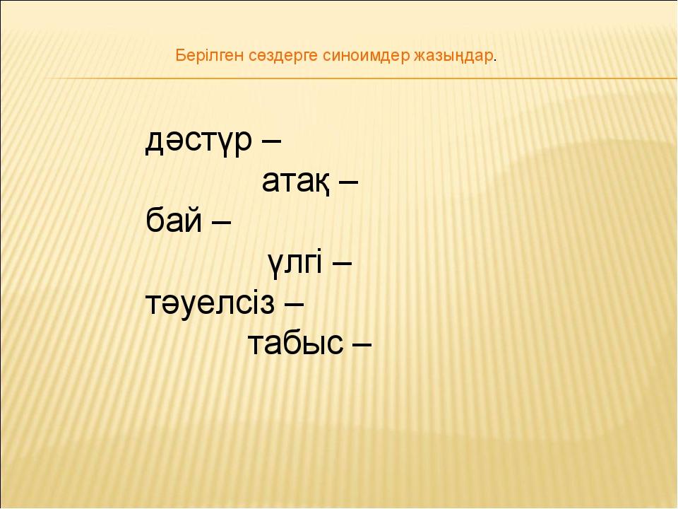 дәстүр – атақ – бай –үлгі – тәуелсіз –табыс – Берілген сөздерге синоимд...