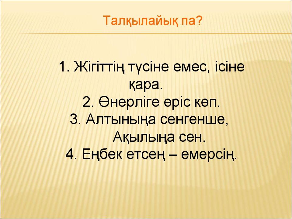 1. Жігіттің түсіне емес, ісіне қара. 2. Өнерліге өріс көп. 3. Алтыныңа сенген...