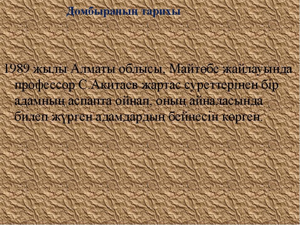 Домбыраның тарихы 1989 жылы Алматы облысы, Майтөбе жайлауында профессор С.Ак...