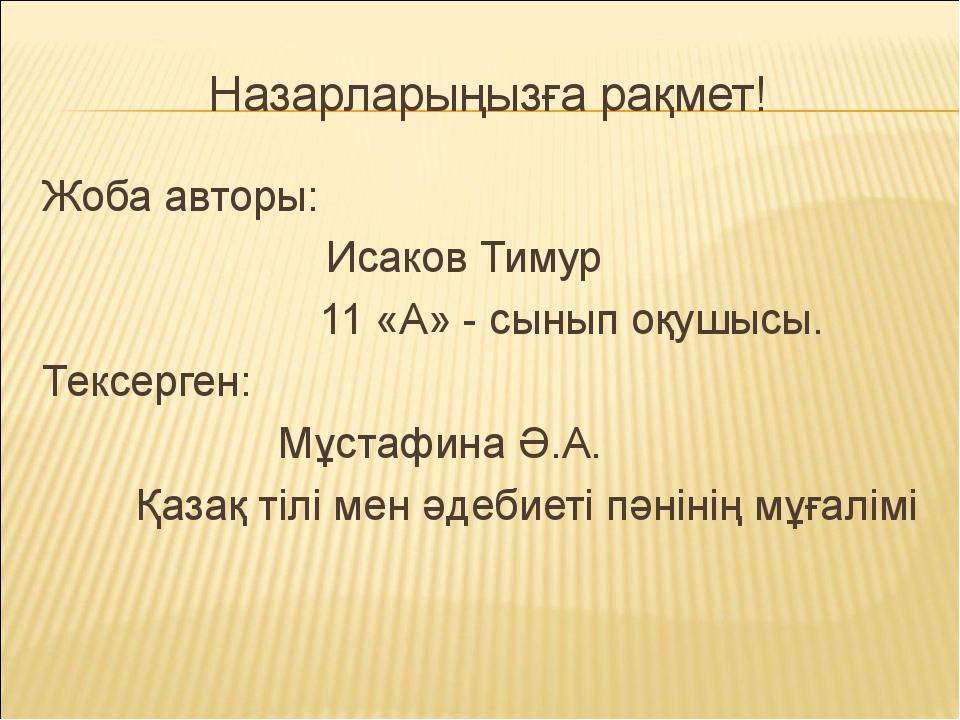 Назарларыңызға рақмет! Жоба авторы: Исаков Тимур 11 «А» - сынып оқушысы. Текс...