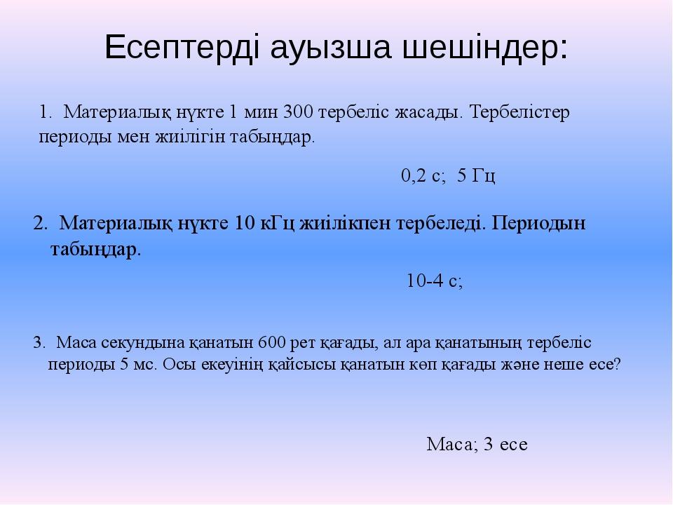 Есептерді ауызша шешіндер: 1. Материалық нүкте 1 мин 300 тербеліс жасады. Тер...