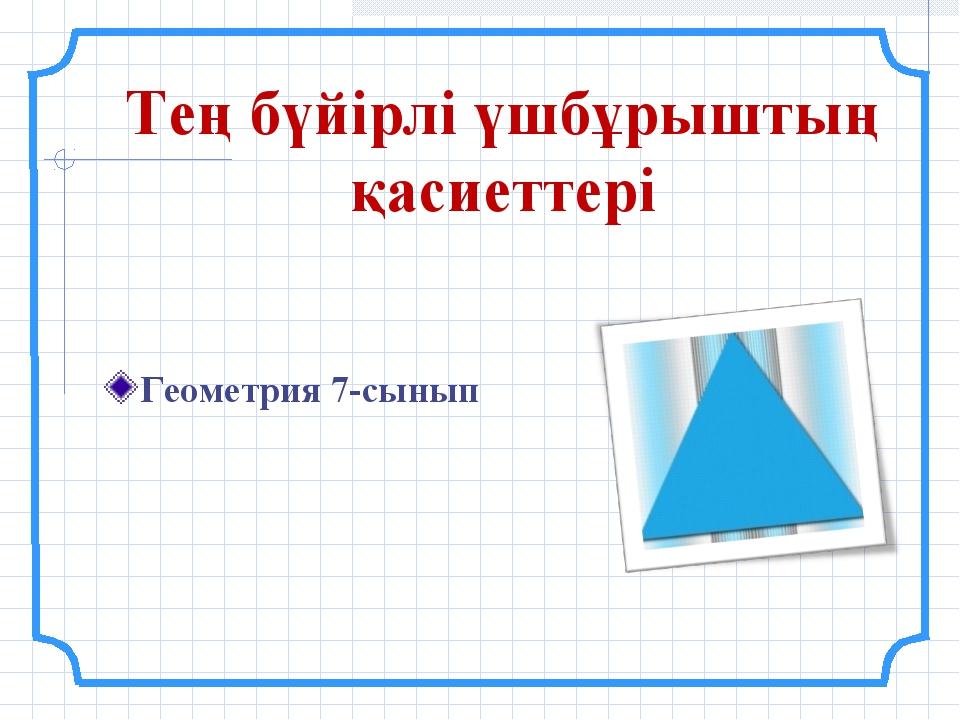 Тең бүйірлі үшбұрыштың қасиеттері Геометрия 7-сынып