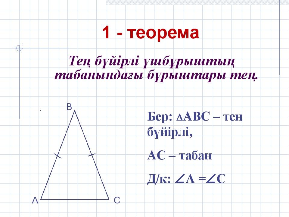 1 - теорема Тең бүйірлі үшбұрыштың табанындағы бұрыштары тең. Бер: АВС – тең...