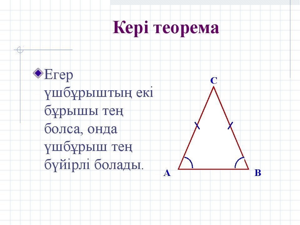 Кері теорема Егер үшбұрыштың екі бұрышы тең болса, онда үшбұрыш тең бүйірлі б...