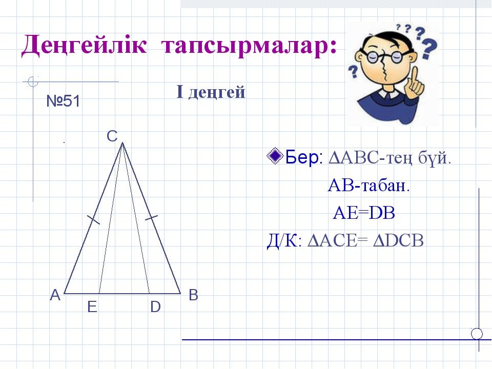 Деңгейлік тапсырмалар: Бер: АВС-тең бүй. АВ-табан. АЕ=DB Д/К: АСЕ= DCB І...