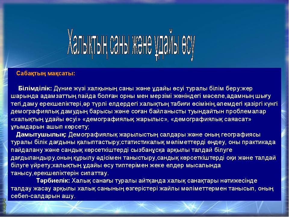 Сабақтың мақсаты: Білімділік: Дүние жүзі халқының саны және ұдайы өсуі туралы...