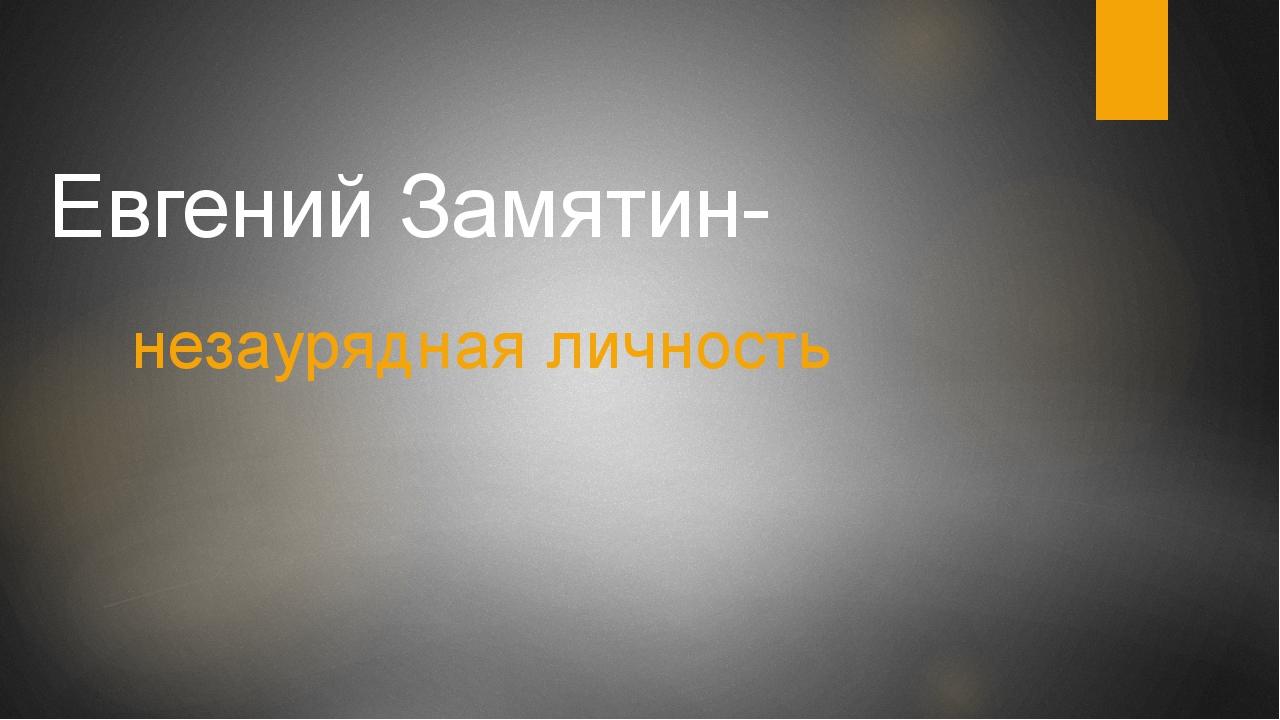 Евгений Замятин- незаурядная личность