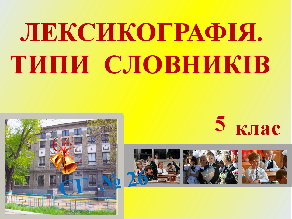 ЛЕКСИКОГРАФІЯ. ТИПИ СЛОВНИКІВ СГ № 26 5 клас