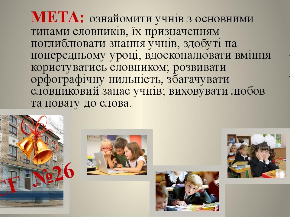 МЕТА: ознайомити учнів з основними типами словників, їх призначенням поглибл...