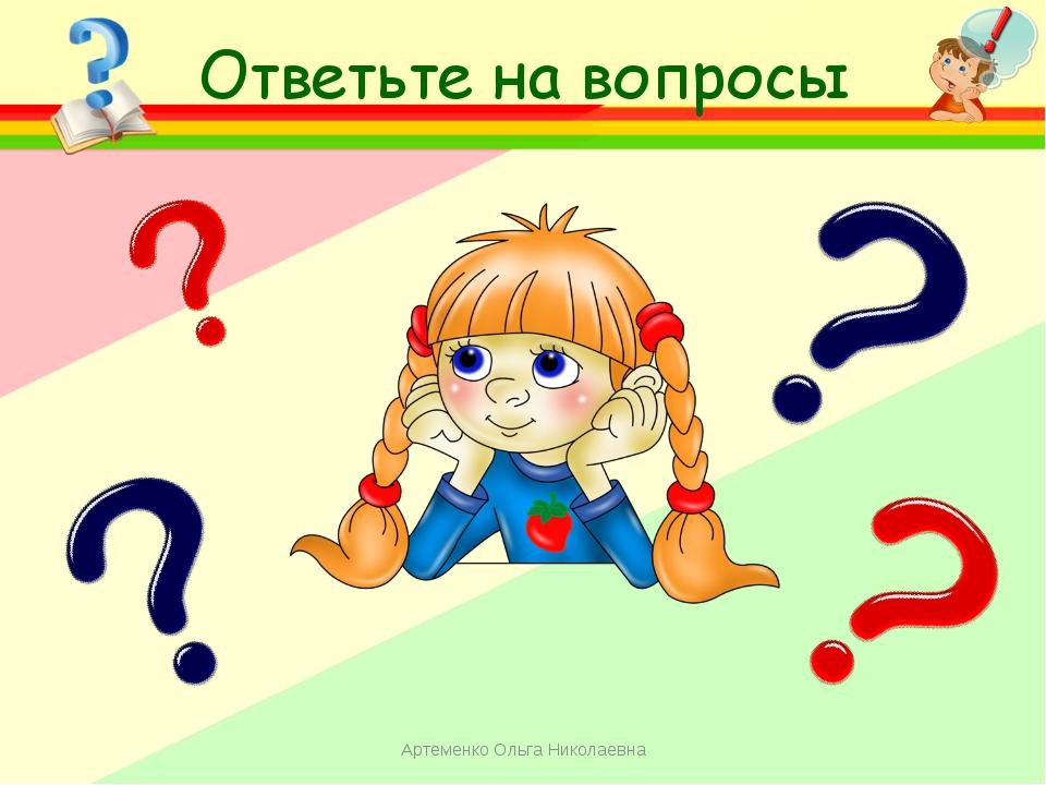 Ответьте на вопросы Артеменко Ольга Николаевна Артеменко Ольга Николаевна