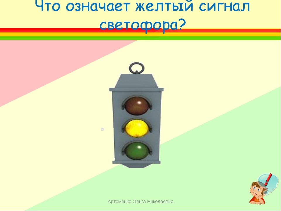 Что означает желтый сигнал светофора? Артеменко Ольга Николаевна Артеменко Ол...
