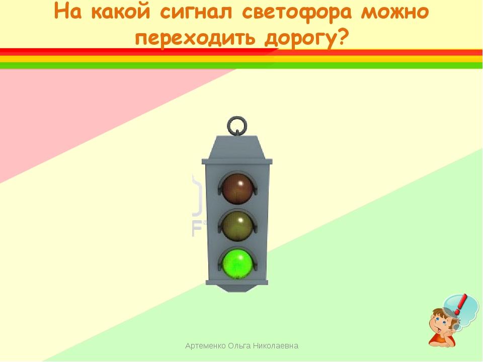 На какой сигнал светофора можно переходить дорогу? Артеменко Ольга Николаевна...