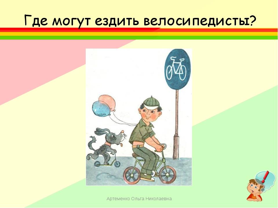 Где могут ездить велосипедисты? Артеменко Ольга Николаевна Артеменко Ольга Ни...