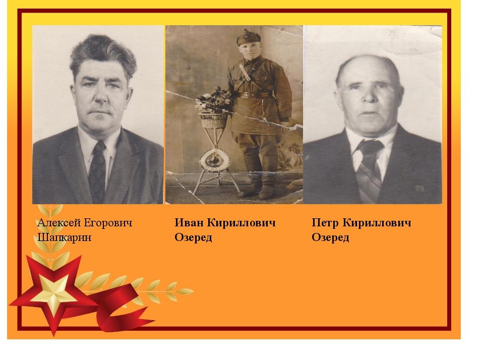 Алексей Егорович Шапкарин Иван Кириллович Озеред Петр Кириллович Озеред