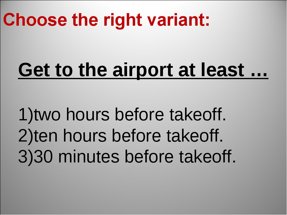 Get to the airport at least … two hours before takeoff. ten hours before take...
