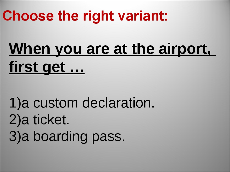 When you are at the airport, first get … a custom declaration. a ticket. a bo...