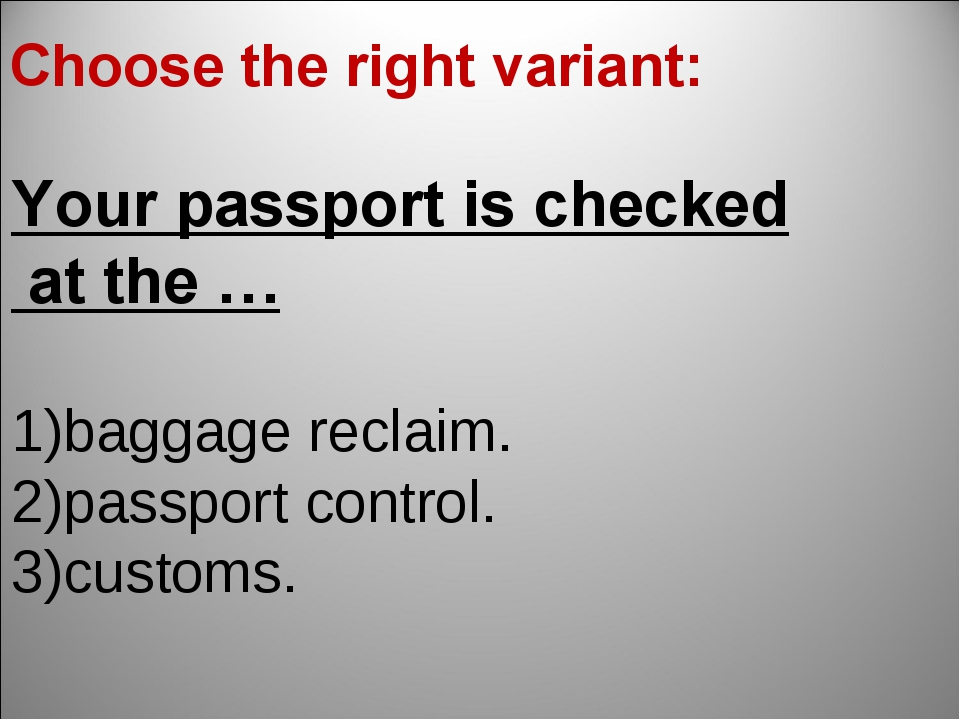 Your passport is checked at the … baggage reclaim. passport control. customs....