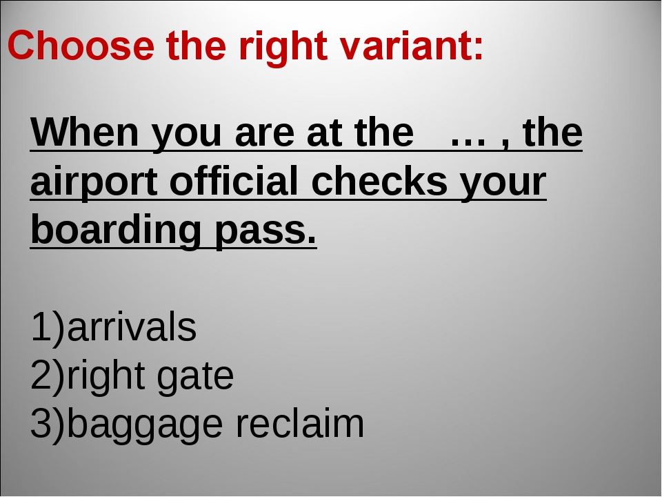 When you are at the … , the airport official checks your boarding pass. arriv...