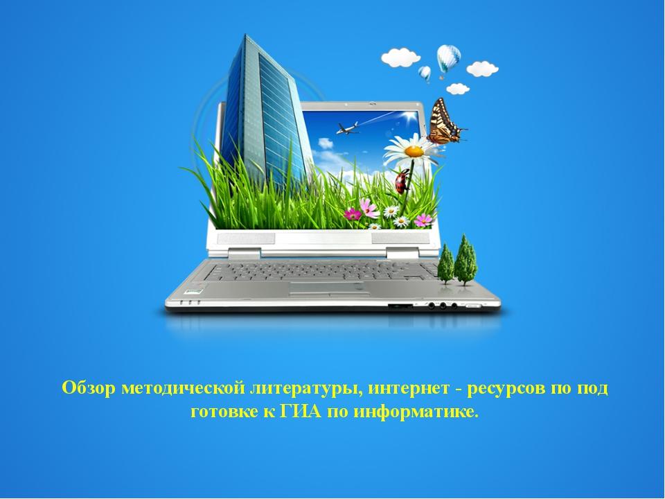 Обзор методической литературы, интернет - ресурсов по подготовке к ГИА по инф...
