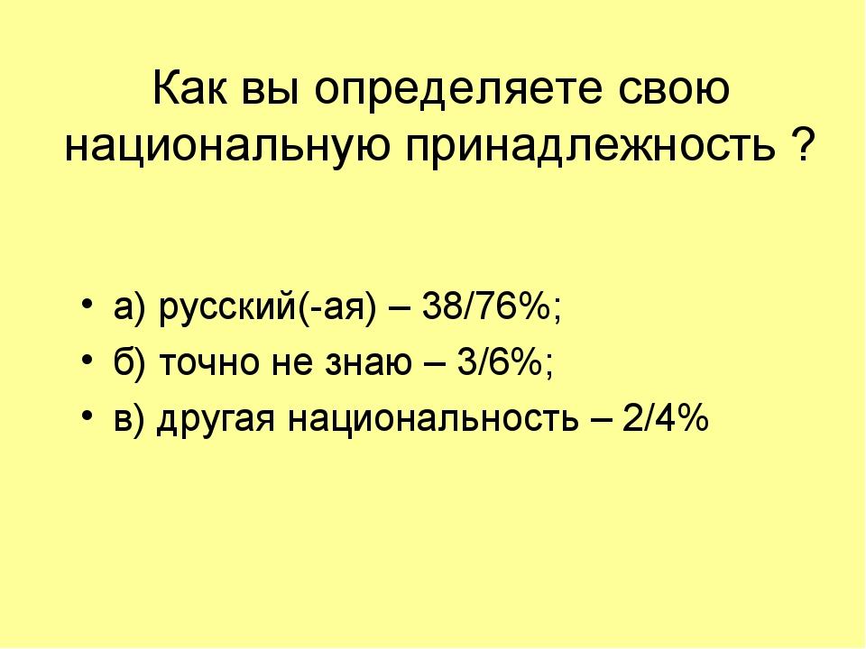 Как вы определяете свою национальную принадлежность ? а) русский(-ая) – 38/76...