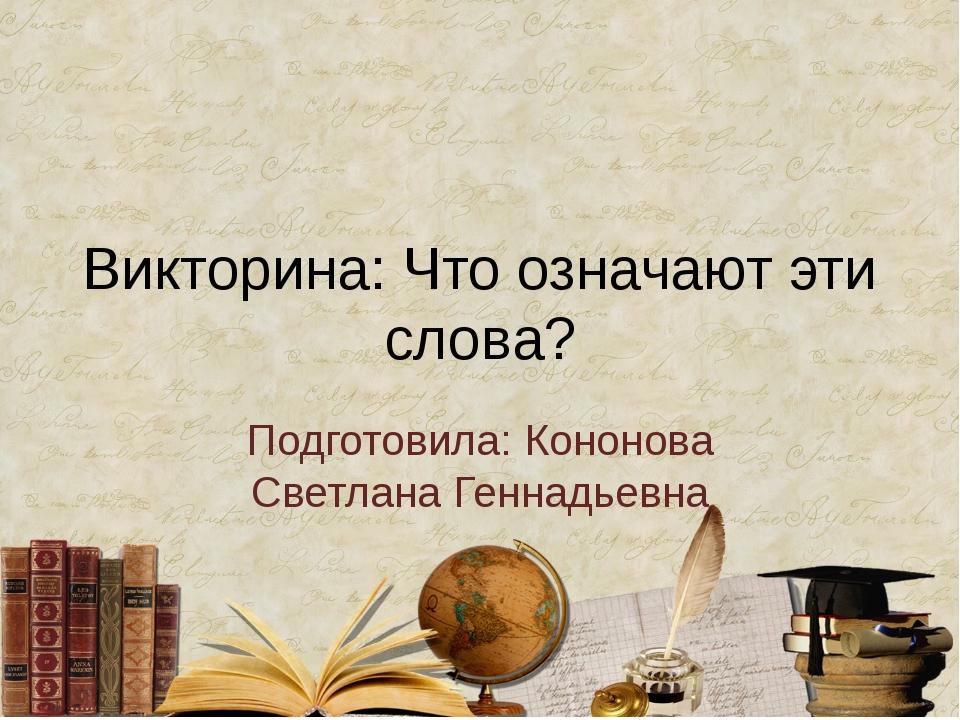 Викторина: Что означают эти слова? Подготовила: Кононова Светлана Геннадьевна