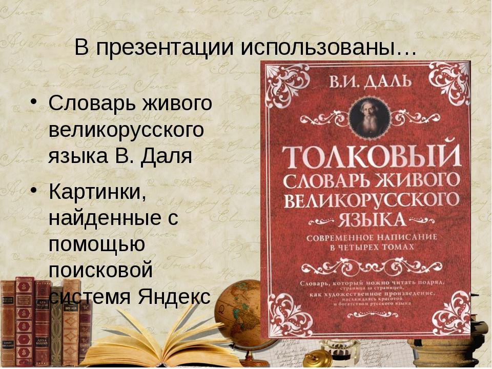 В презентации использованы… Словарь живого великорусского языка В. Даля Карти...