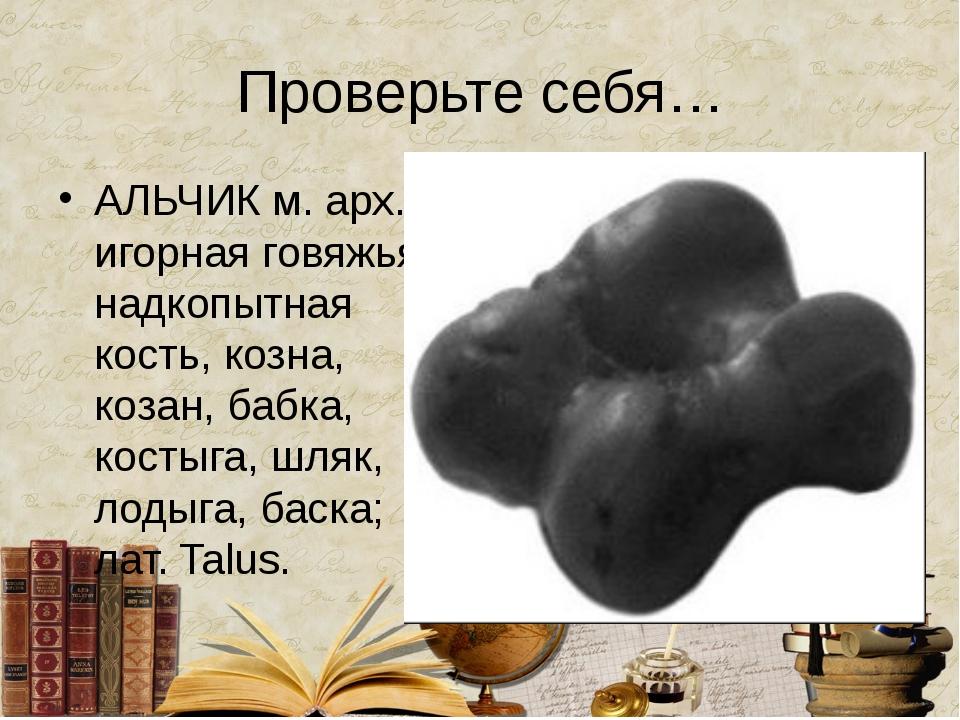 Проверьте себя… АЛЬЧИК м. арх. игорная говяжья надкопытная кость, козна, коза...