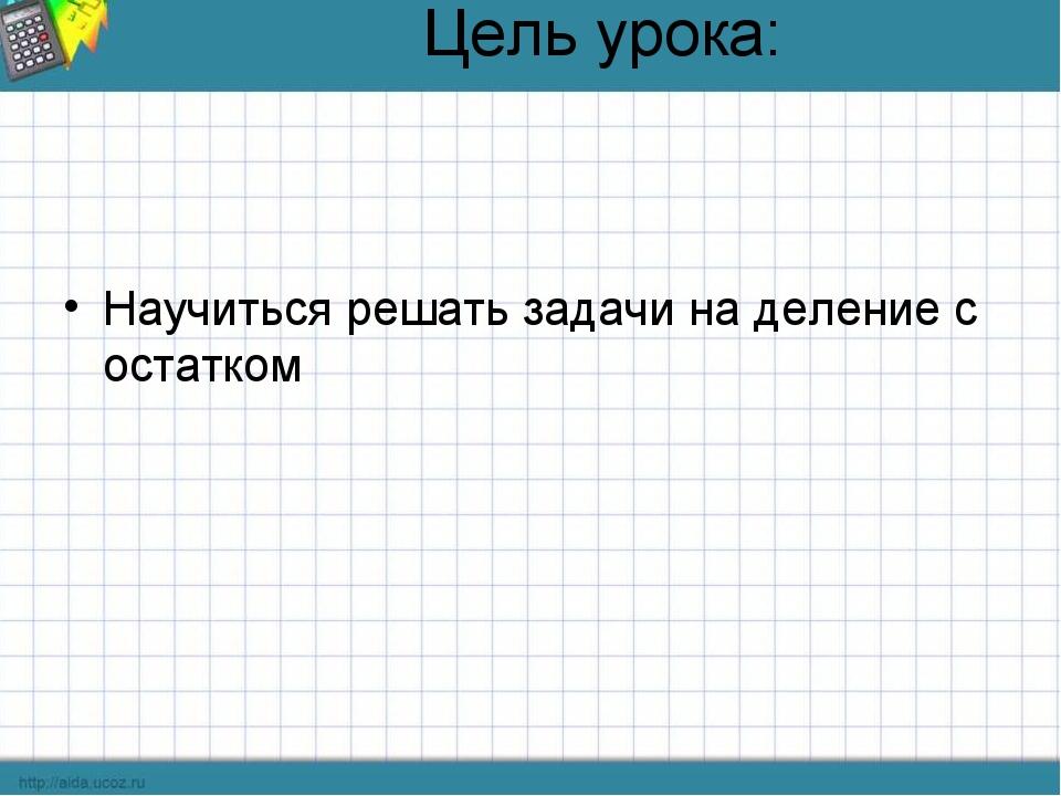 Цель урока: Научиться решать задачи на деление с остатком