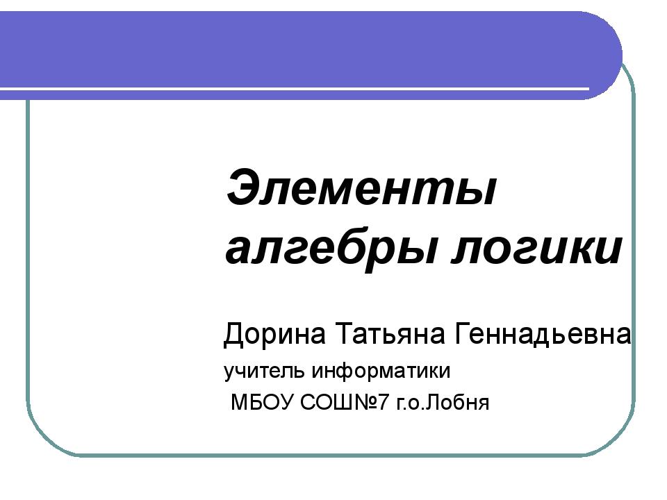 Элементы алгебры логики Дорина Татьяна Геннадьевна учитель информатики МБОУ С...