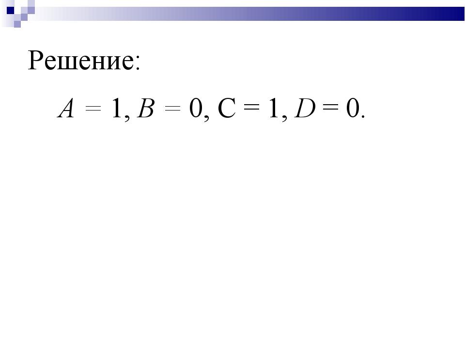 Решение: А = 1, В = 0, С = 1, D = 0.
