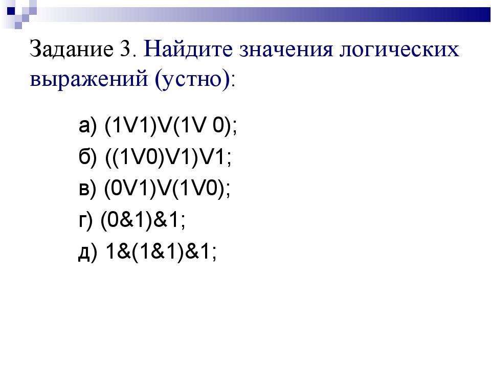 Задание 3. Найдите значения логических выражений (устно):  а) (1V1)V(1...