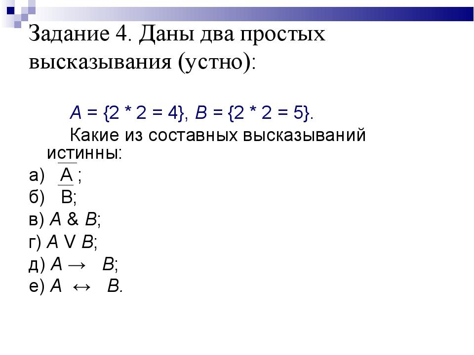Задание 4. Даны два простых высказывания (устно):  А = {2 * 2 = 4}, В...