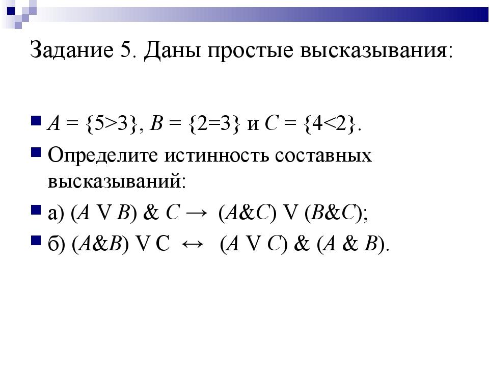 Задание 5. Даны простые высказывания: А = {5>3}, В = {2=3} и С = {4