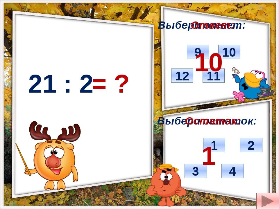 21 : 2 = ? Выбери ответ: Выбери остаток: 12 10 9 11 1 4 3 2 Ответ: Остаток: 1...