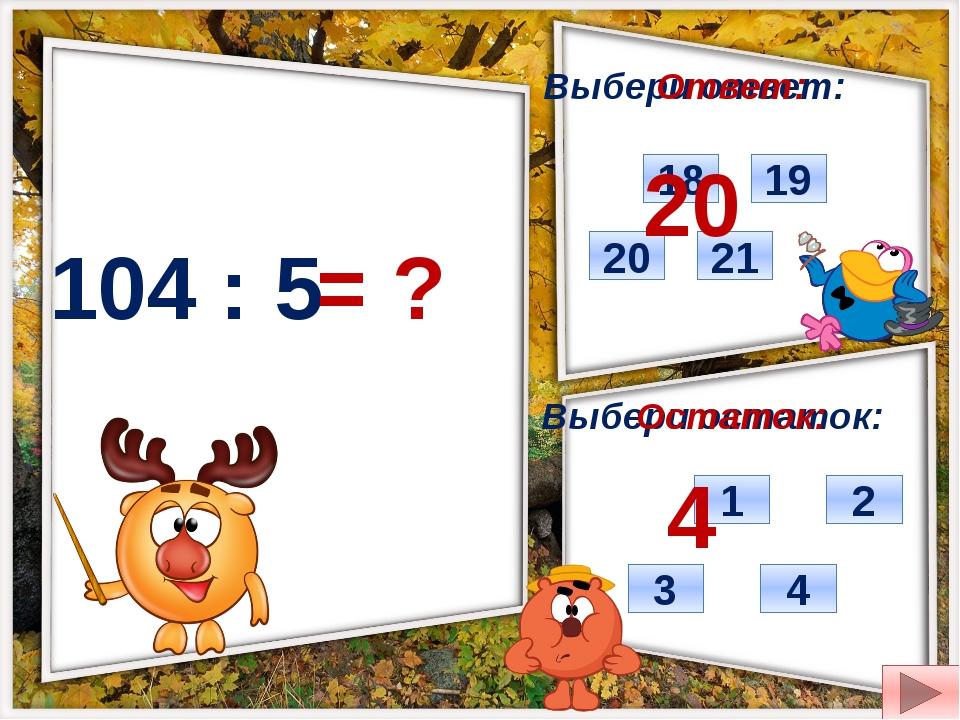 104 : 5 = ? Выбери ответ: Выбери остаток: 21 20 18 19 4 3 1 2 Ответ: Остаток:...