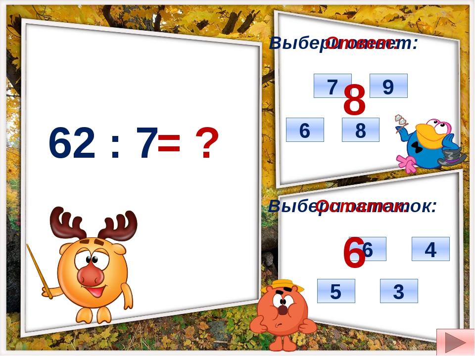 62 : 7 = ? Выбери ответ: Выбери остаток: 7 8 9 6 6 3 5 4 Ответ: Остаток: 8 6
