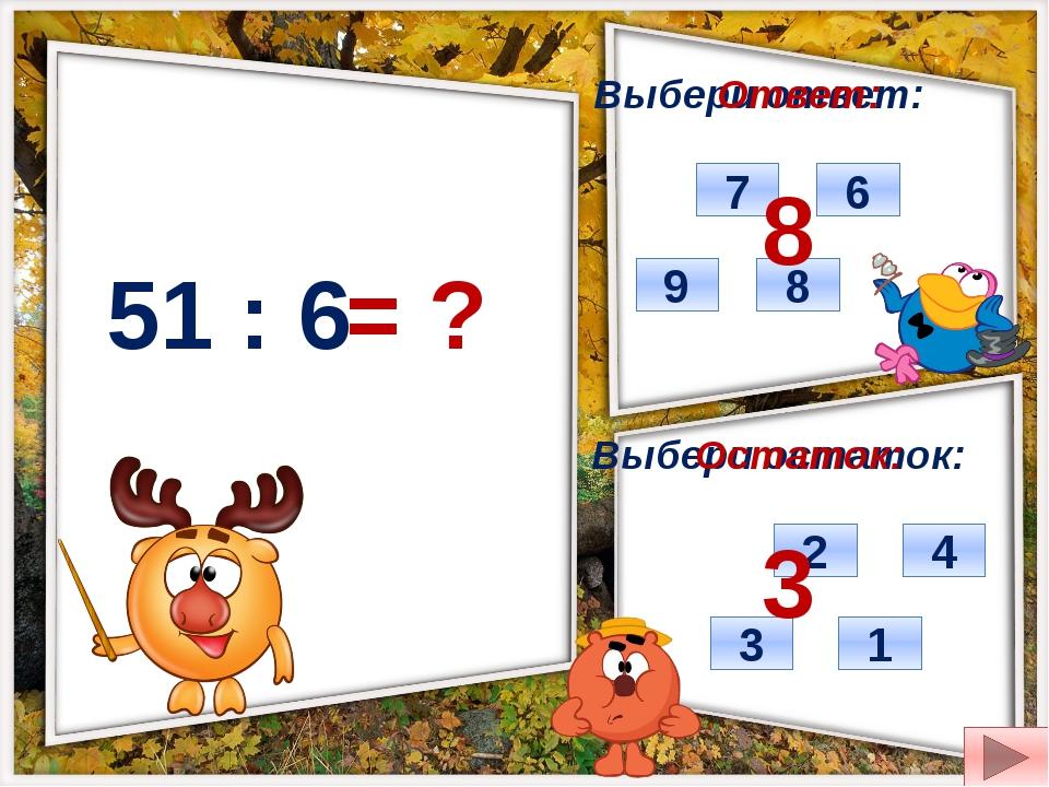51 : 6 = ? Выбери ответ: Выбери остаток: 9 8 6 7 3 1 2 4 Ответ: Остаток: 8 3